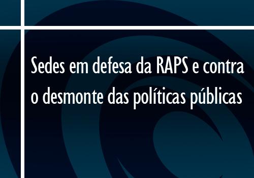 Sedes em defesa da RAPS e contra o desmonte das políticas públicas